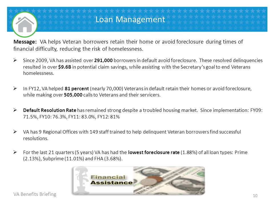 VA Benefits Briefing Loan Management  Since 2009, VA has assisted over 291,000 borrowers in default avoid foreclosure. These resolved delinquencies r