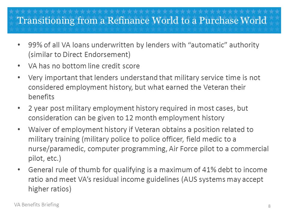 VA Benefits Briefing Transitioning from a Refinance World to a Purchase World 99% of all VA loans underwritten by lenders with automatic authority (similar to Direct Endorsement) VA has no bottom line credit score Very important that lenders understand that military service time is not considered employment history, but what earned the Veteran their benefits 2 year post military employment history required in most cases, but consideration can be given to 12 month employment history Waiver of employment history if Veteran obtains a position related to military training (military police to police officer, field medic to a nurse/paramedic, computer programming, Air Force pilot to a commercial pilot, etc.) General rule of thumb for qualifying is a maximum of 41% debt to income ratio and meet VA's residual income guidelines (AUS systems may accept higher ratios) 8
