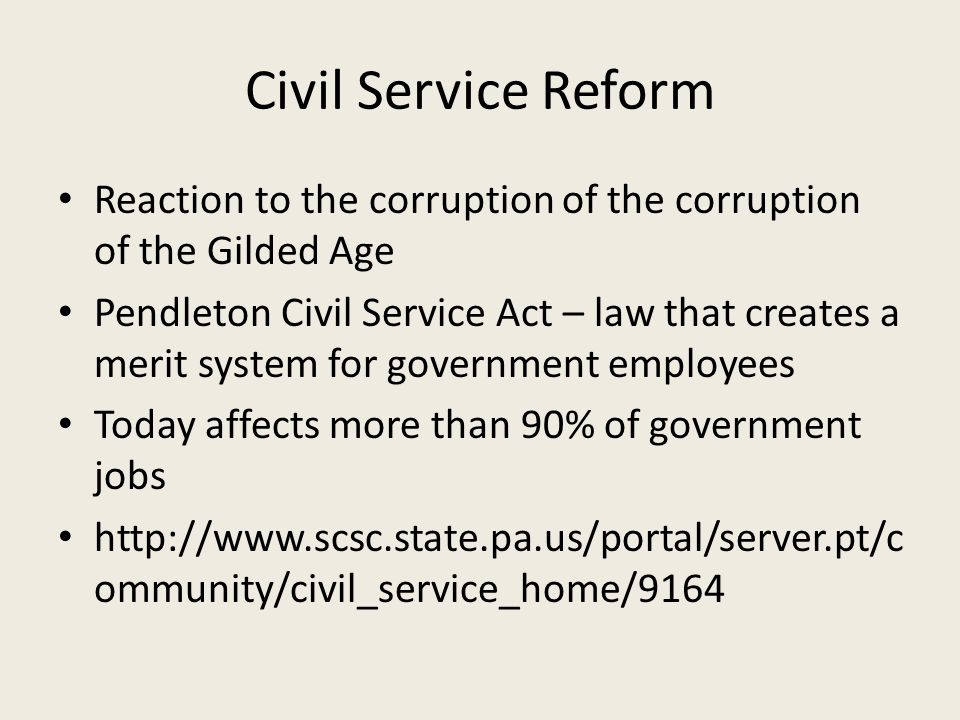 Civil Service Reform Reaction to the corruption of the corruption of the Gilded Age Pendleton Civil Service Act – law that creates a merit system for government employees Today affects more than 90% of government jobs http://www.scsc.state.pa.us/portal/server.pt/c ommunity/civil_service_home/9164