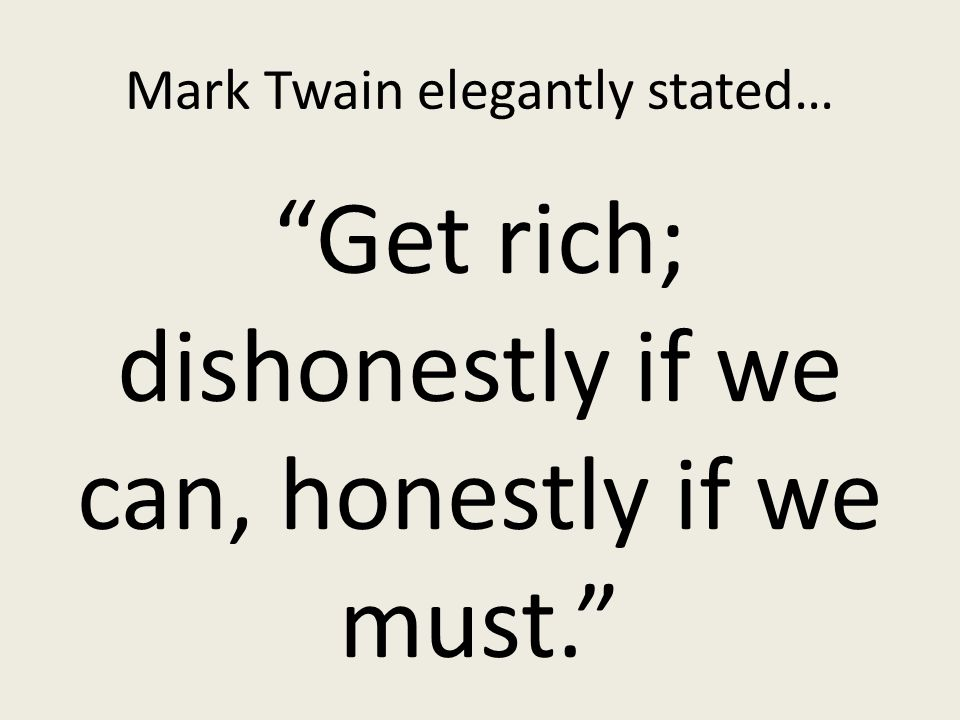 Mark Twain elegantly stated… Get rich; dishonestly if we can, honestly if we must.