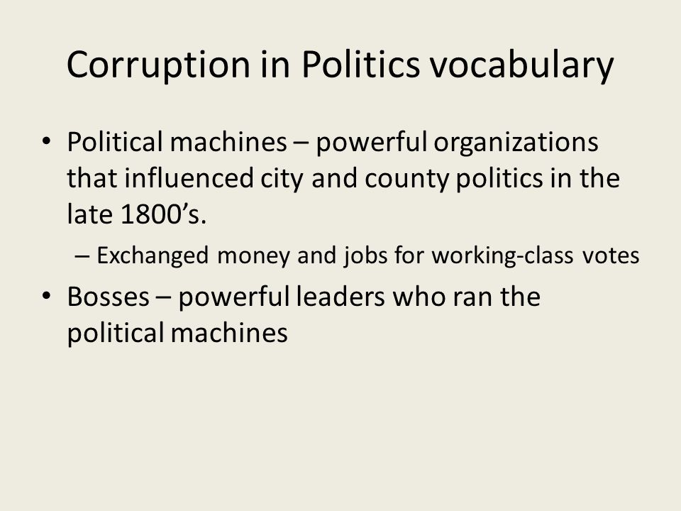 Corruption in Politics vocabulary Political machines – powerful organizations that influenced city and county politics in the late 1800's.
