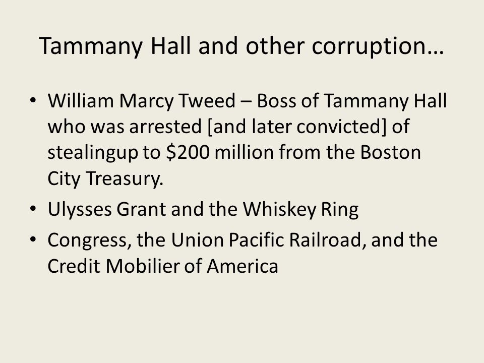 Tammany Hall and other corruption… William Marcy Tweed – Boss of Tammany Hall who was arrested [and later convicted] of stealingup to $200 million from the Boston City Treasury.