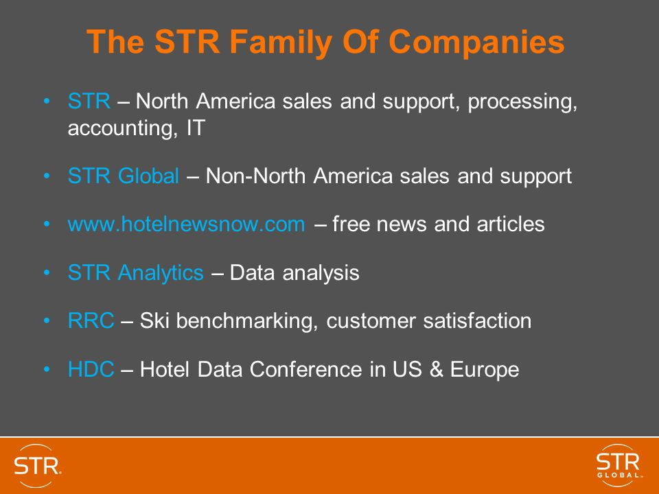 STR – North America sales and support, processing, accounting, IT STR Global – Non-North America sales and support www.hotelnewsnow.com – free news and articles STR Analytics – Data analysis RRC – Ski benchmarking, customer satisfaction HDC – Hotel Data Conference in US & Europe The STR Family Of Companies
