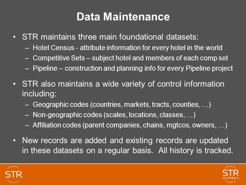 Data Maintenance STR maintains three main foundational datasets: –Hotel Census - attribute information for every hotel in the world –Competitive Sets – subject hotel and members of each comp set –Pipeline – construction and planning info for every Pipeline project STR also maintains a wide variety of control information including: –Geographic codes (countries, markets, tracts, counties, …) –Non-geographic codes (scales, locations, classes, …) –Affiliation codes (parent companies, chains, mgtcos, owners, …) New records are added and existing records are updated in these datasets on a regular basis.