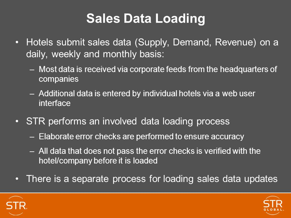 Sales Data Loading Hotels submit sales data (Supply, Demand, Revenue) on a daily, weekly and monthly basis: –Most data is received via corporate feeds from the headquarters of companies –Additional data is entered by individual hotels via a web user interface STR performs an involved data loading process –Elaborate error checks are performed to ensure accuracy –All data that does not pass the error checks is verified with the hotel/company before it is loaded There is a separate process for loading sales data updates