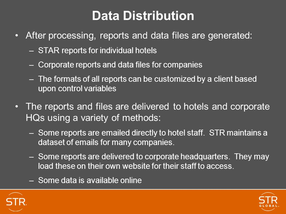 Data Distribution After processing, reports and data files are generated: –STAR reports for individual hotels –Corporate reports and data files for companies –The formats of all reports can be customized by a client based upon control variables The reports and files are delivered to hotels and corporate HQs using a variety of methods: –Some reports are emailed directly to hotel staff.