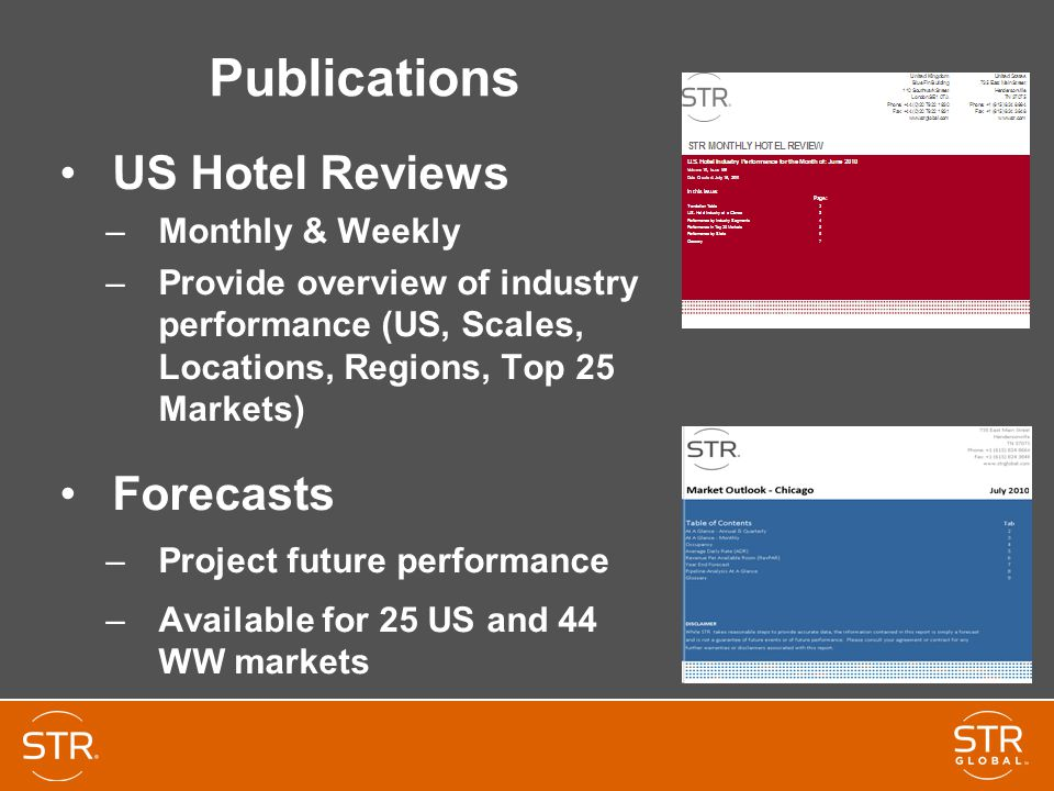 Publications US Hotel Reviews –Monthly & Weekly –Provide overview of industry performance (US, Scales, Locations, Regions, Top 25 Markets) Forecasts –Project future performance –Available for 25 US and 44 WW markets