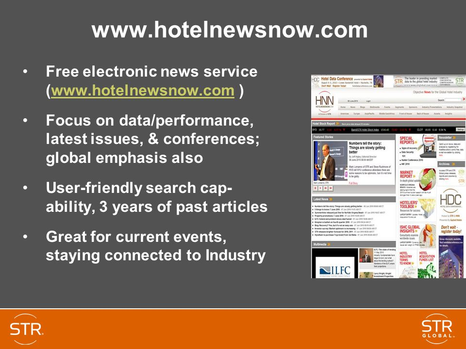 www.hotelnewsnow.com Free electronic news service (www.hotelnewsnow.com )www.hotelnewsnow.com Focus on data/performance, latest issues, & conferences; global emphasis also User-friendly search cap- ability, 3 years of past articles Great for current events, staying connected to Industry
