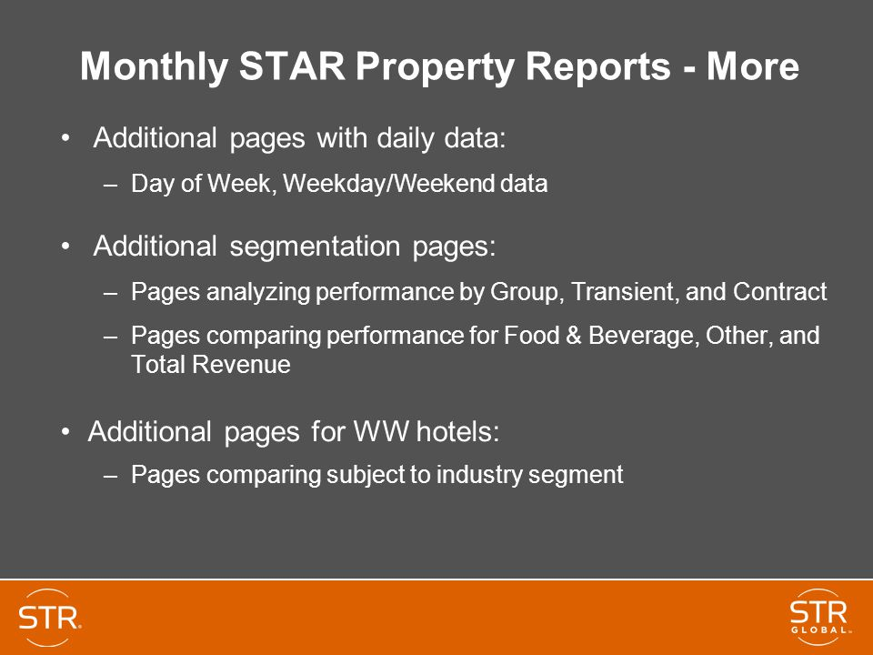 Monthly STAR Property Reports - More Additional pages with daily data: –Day of Week, Weekday/Weekend data Additional segmentation pages: –Pages analyzing performance by Group, Transient, and Contract –Pages comparing performance for Food & Beverage, Other, and Total Revenue Additional pages for WW hotels: –Pages comparing subject to industry segment