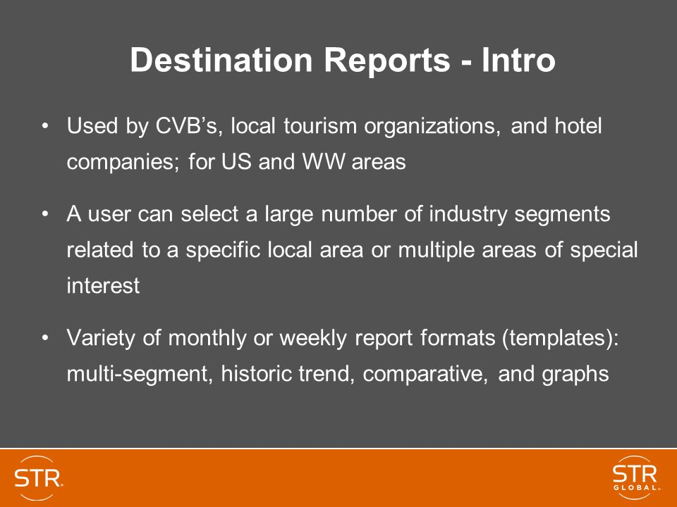 Destination Reports - Intro Used by CVB's, local tourism organizations, and hotel companies; for US and WW areas A user can select a large number of industry segments related to a specific local area or multiple areas of special interest Variety of monthly or weekly report formats (templates): multi-segment, historic trend, comparative, and graphs