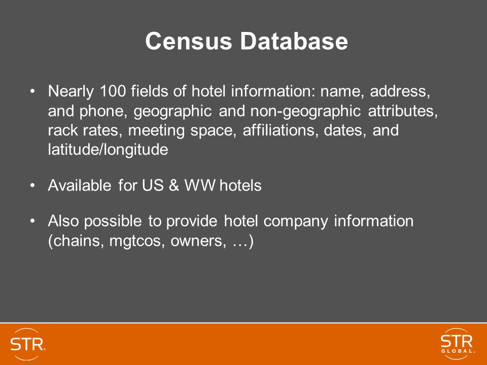 Census Database Nearly 100 fields of hotel information: name, address, and phone, geographic and non-geographic attributes, rack rates, meeting space, affiliations, dates, and latitude/longitude Available for US & WW hotels Also possible to provide hotel company information (chains, mgtcos, owners, …)