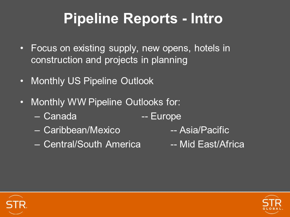Pipeline Reports - Intro Focus on existing supply, new opens, hotels in construction and projects in planning Monthly US Pipeline Outlook Monthly WW Pipeline Outlooks for: –Canada -- Europe –Caribbean/Mexico -- Asia/Pacific –Central/South America -- Mid East/Africa