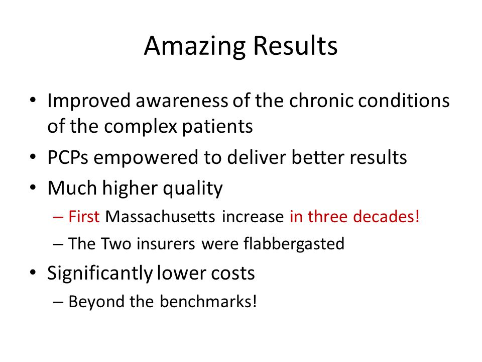 Amazing Results Improved awareness of the chronic conditions of the complex patients PCPs empowered to deliver better results Much higher quality – First Massachusetts increase in three decades.
