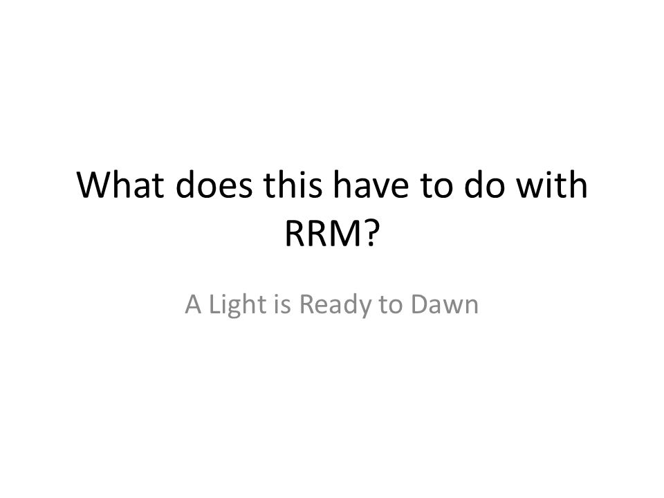 What does this have to do with RRM? A Light is Ready to Dawn