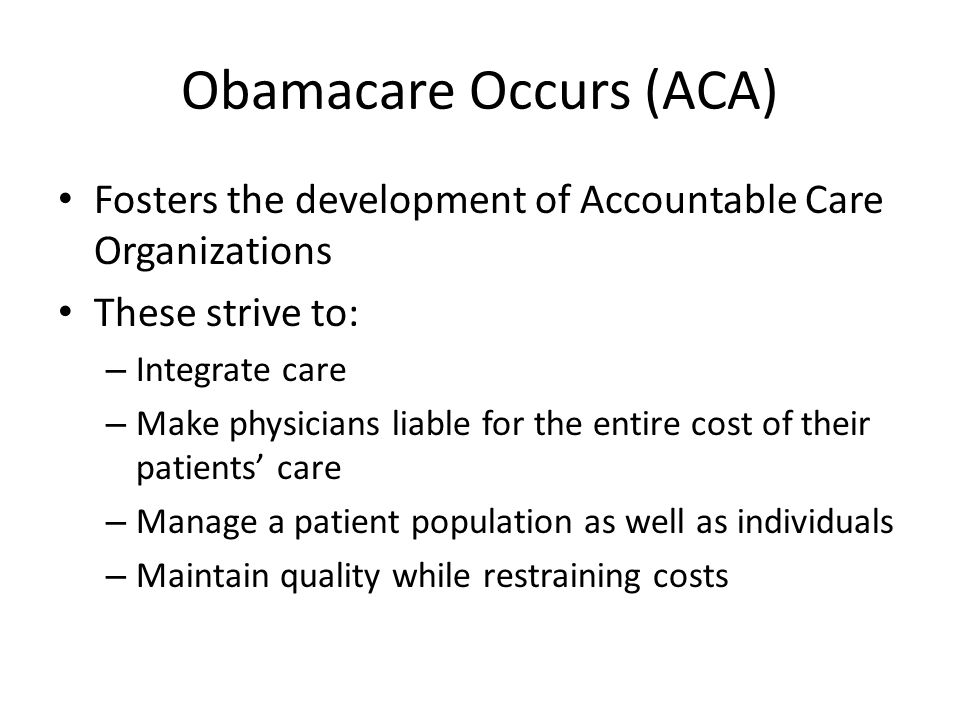 Obamacare Occurs (ACA) Fosters the development of Accountable Care Organizations These strive to: – Integrate care – Make physicians liable for the entire cost of their patients' care – Manage a patient population as well as individuals – Maintain quality while restraining costs