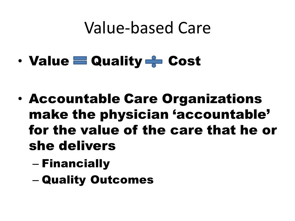 Value-based Care Value Quality Cost Accountable Care Organizations make the physician 'accountable' for the value of the care that he or she delivers – Financially – Quality Outcomes