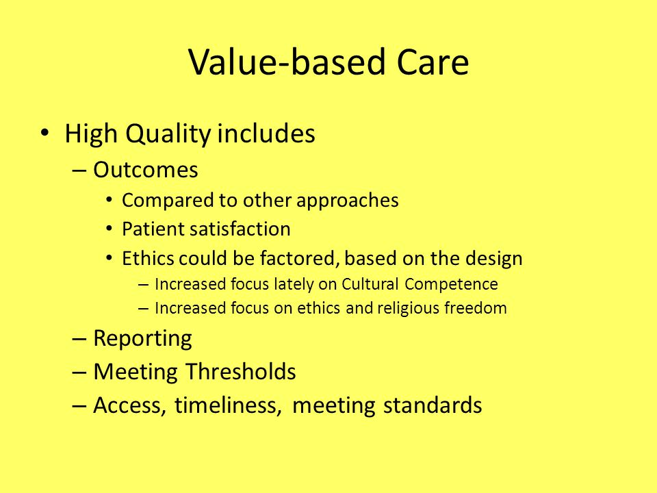 Value-based Care High Quality includes – Outcomes Compared to other approaches Patient satisfaction Ethics could be factored, based on the design – Increased focus lately on Cultural Competence – Increased focus on ethics and religious freedom – Reporting – Meeting Thresholds – Access, timeliness, meeting standards