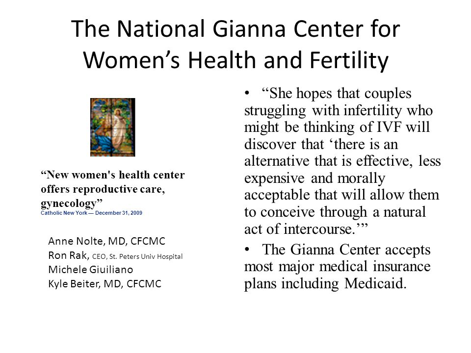 The National Gianna Center for Women's Health and Fertility She hopes that couples struggling with infertility who might be thinking of IVF will discover that 'there is an alternative that is effective, less expensive and morally acceptable that will allow them to conceive through a natural act of intercourse.' The Gianna Center accepts most major medical insurance plans including Medicaid.