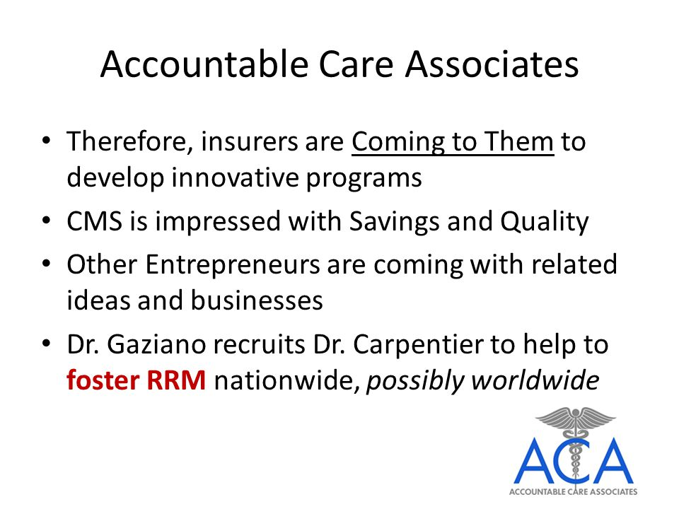 Accountable Care Associates Therefore, insurers are Coming to Them to develop innovative programs CMS is impressed with Savings and Quality Other Entrepreneurs are coming with related ideas and businesses Dr.