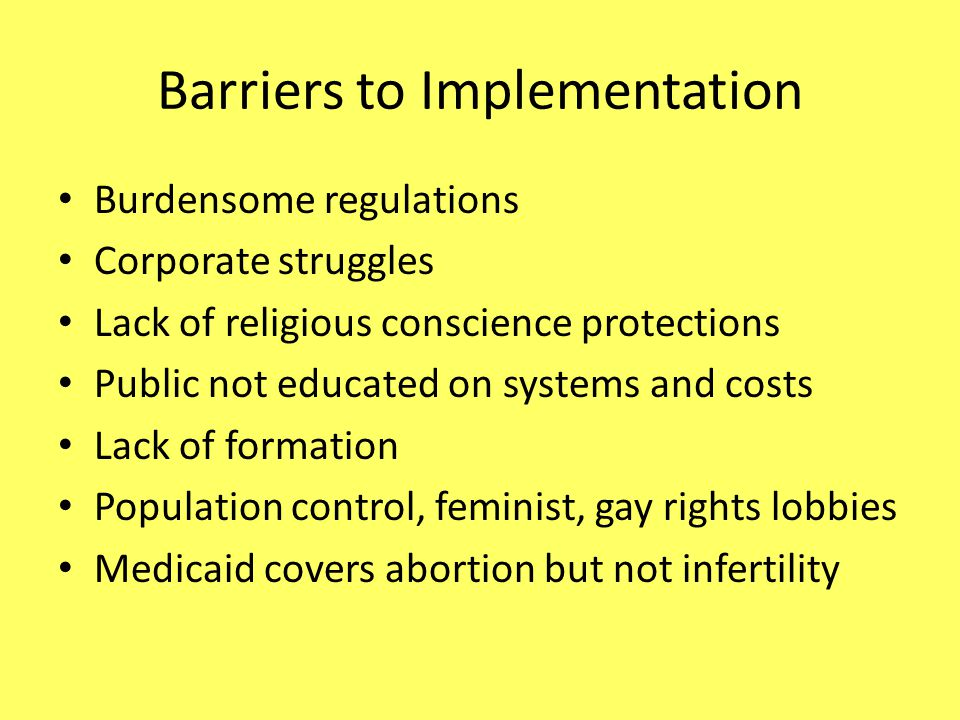 Barriers to Implementation Burdensome regulations Corporate struggles Lack of religious conscience protections Public not educated on systems and costs Lack of formation Population control, feminist, gay rights lobbies Medicaid covers abortion but not infertility