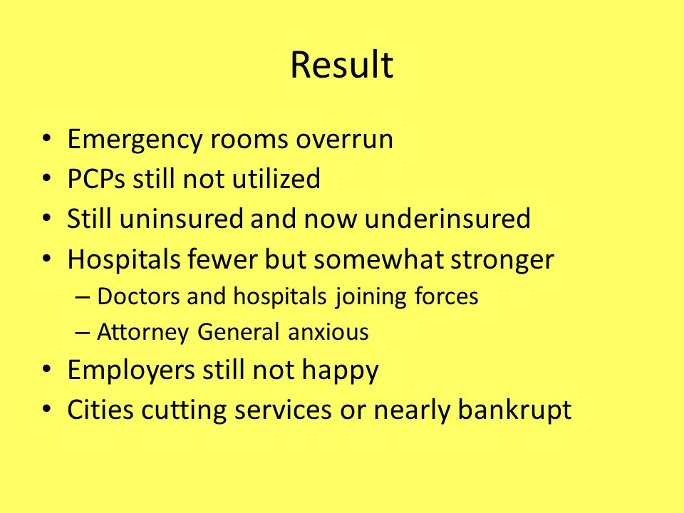 Result Emergency rooms overrun PCPs still not utilized Still uninsured and now underinsured Hospitals fewer but somewhat stronger – Doctors and hospitals joining forces – Attorney General anxious Employers still not happy Cities cutting services or nearly bankrupt