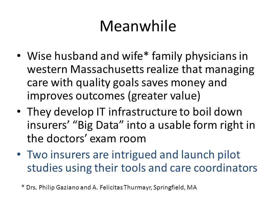 Meanwhile Wise husband and wife* family physicians in western Massachusetts realize that managing care with quality goals saves money and improves outcomes (greater value) They develop IT infrastructure to boil down insurers' Big Data into a usable form right in the doctors' exam room Two insurers are intrigued and launch pilot studies using their tools and care coordinators * Drs.
