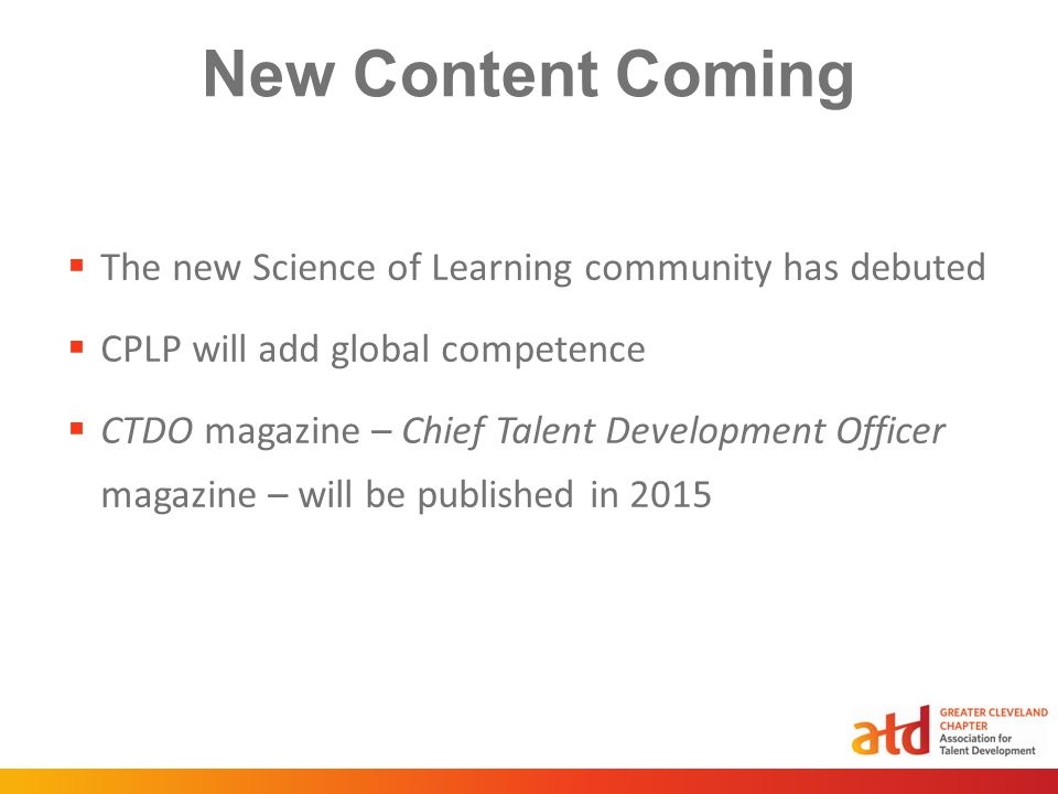 New Content Coming  The new Science of Learning community has debuted  CPLP will add global competence  CTDO magazine – Chief Talent Development Officer magazine – will be published in 2015