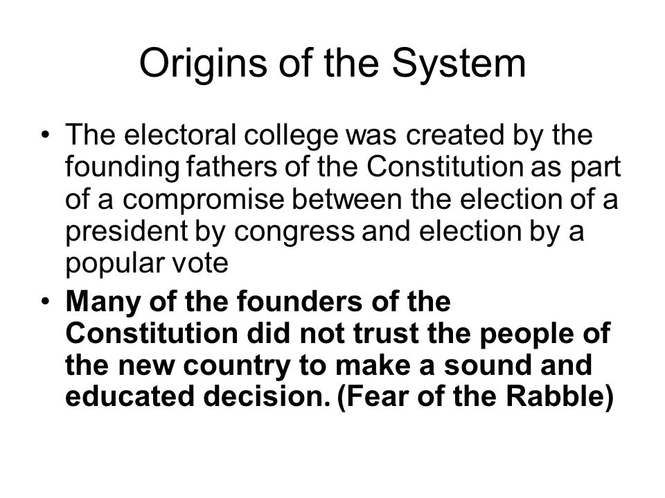 Origins of the System The electoral college was created by the founding fathers of the Constitution as part of a compromise between the election of a