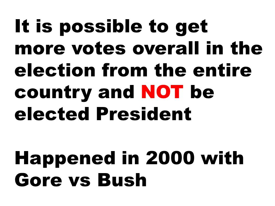 It is possible to get more votes overall in the election from the entire country and NOT be elected President Happened in 2000 with Gore vs Bush