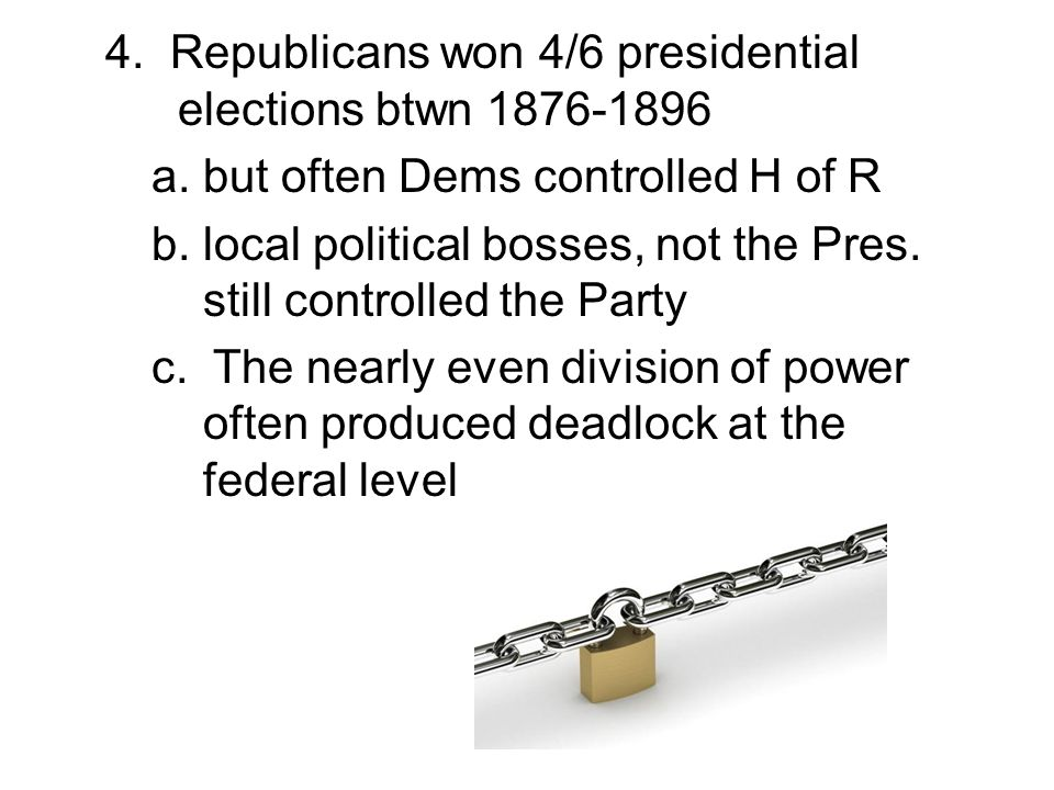 4. Republicans won 4/6 presidential elections btwn 1876-1896 a. but often Dems controlled H of R b. local political bosses, not the Pres. still contro