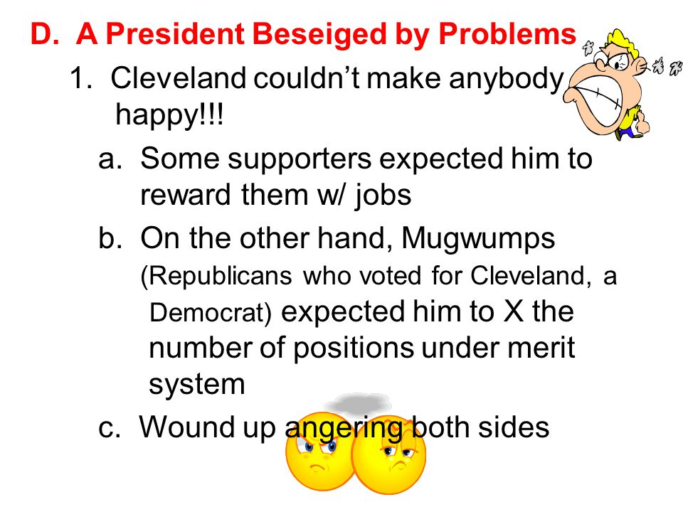 D. A President Beseiged by Problems 1. Cleveland couldn't make anybody happy!!! a. Some supporters expected him to reward them w/ jobs b. On the other