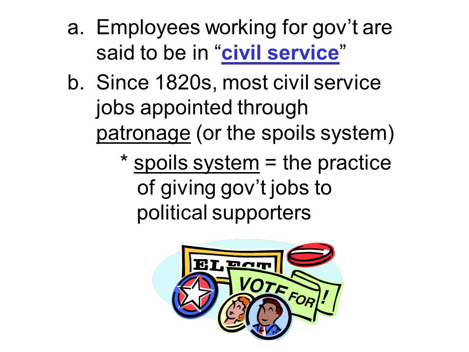 """a. Employees working for gov't are said to be in """"civil service"""" b. Since 1820s, most civil service jobs appointed through patronage (or the spoils sy"""