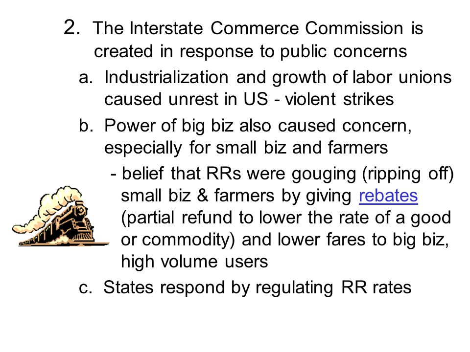 2. The Interstate Commerce Commission is created in response to public concerns a. Industrialization and growth of labor unions caused unrest in US -
