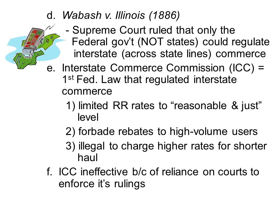 d. Wabash v. Illinois (1886) - Supreme Court ruled that only the Federal gov't (NOT states) could regulate interstate (across state lines) commerce e.