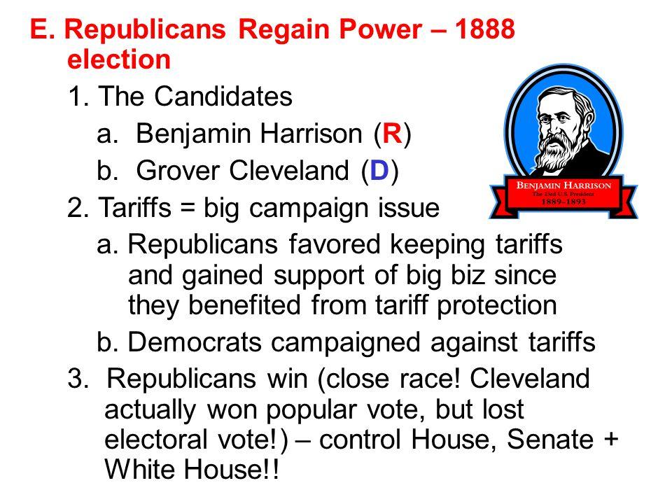E. Republicans Regain Power – 1888 election 1. The Candidates a. Benjamin Harrison (R) b. Grover Cleveland (D) 2. Tariffs = big campaign issue a. Repu