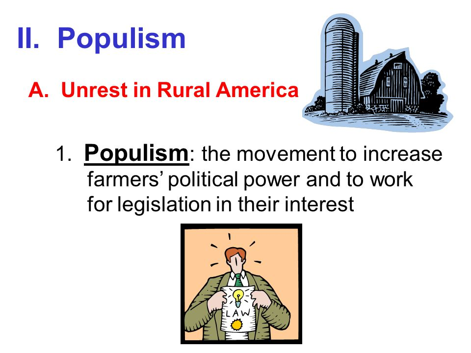 II. Populism A. Unrest in Rural America 1. Populism : the movement to increase farmers' political power and to work for legislation in their interest