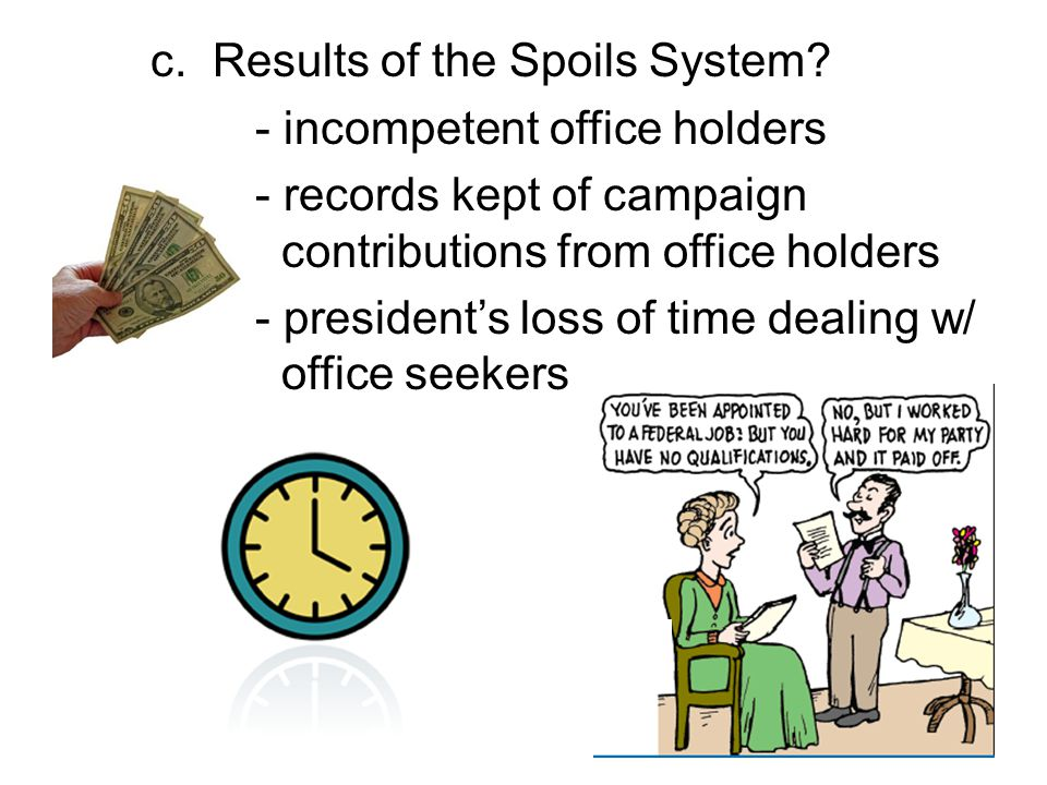 c. Results of the Spoils System? - incompetent office holders - records kept of campaign contributions from office holders - president's loss of time
