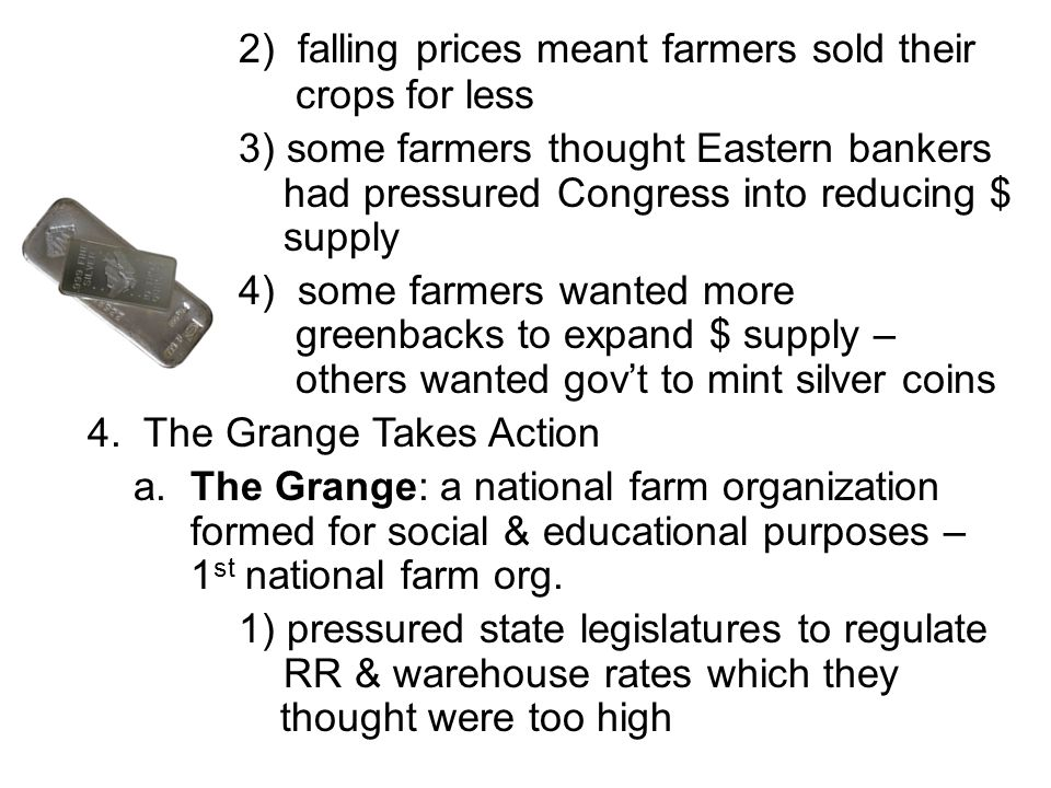 2) falling prices meant farmers sold their crops for less 3) some farmers thought Eastern bankers had pressured Congress into reducing $ supply 4) som