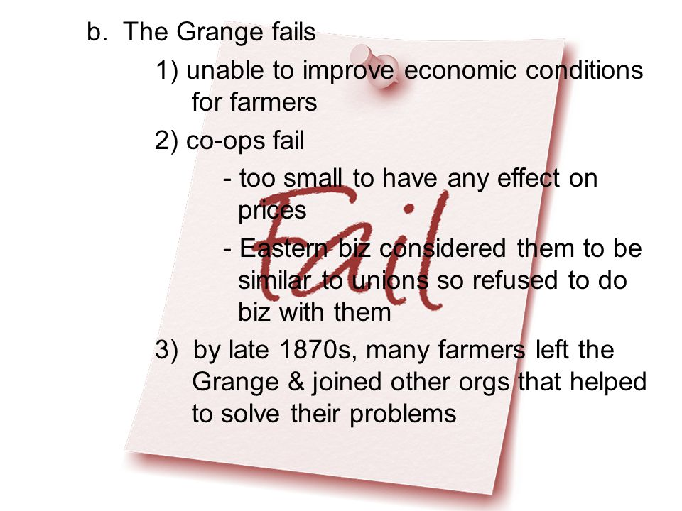 b. The Grange fails 1) unable to improve economic conditions for farmers 2) co-ops fail - too small to have any effect on prices - Eastern biz conside
