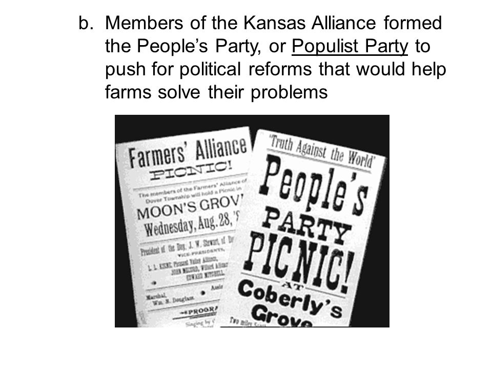 b. Members of the Kansas Alliance formed the People's Party, or Populist Party to push for political reforms that would help farms solve their problem