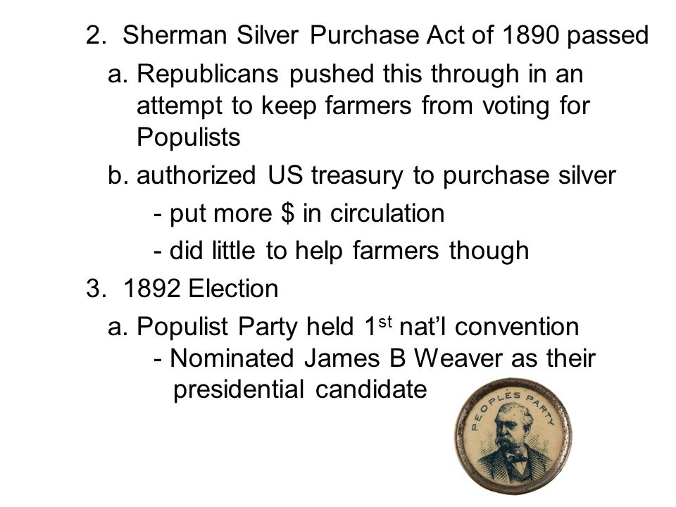 2. Sherman Silver Purchase Act of 1890 passed a. Republicans pushed this through in an attempt to keep farmers from voting for Populists b. authorized