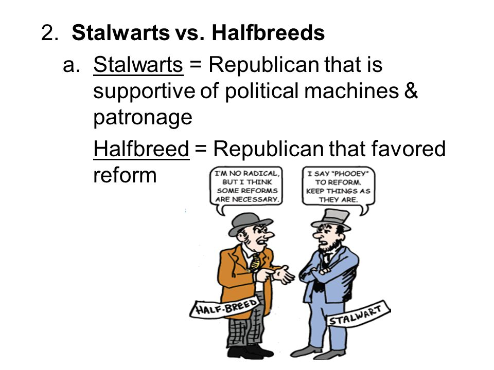 2. Stalwarts vs. Halfbreeds a. Stalwarts = Republican that is supportive of political machines & patronage Halfbreed = Republican that favored reform