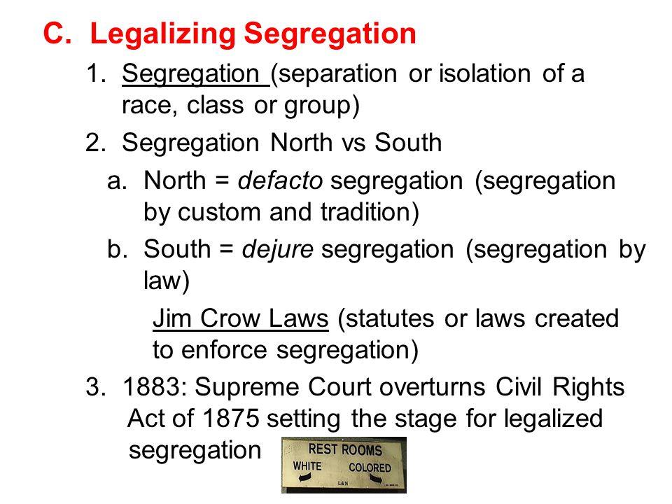 C. Legalizing Segregation 1. Segregation (separation or isolation of a race, class or group) 2. Segregation North vs South a. North = defacto segregat