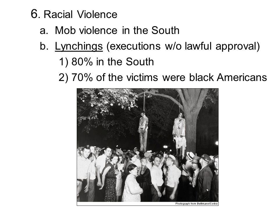 6. Racial Violence a. Mob violence in the South b. Lynchings (executions w/o lawful approval) 1) 80% in the South 2) 70% of the victims were black Ame