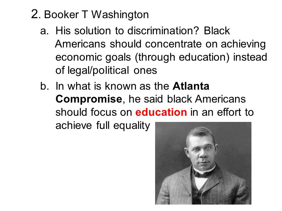 2. Booker T Washington a. His solution to discrimination? Black Americans should concentrate on achieving economic goals (through education) instead o