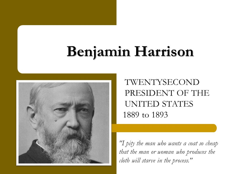 Benjamin Harrison TWENTYSECOND PRESIDENT OF THE UNITED STATES 1889 to 1893 I pity the man who wants a coat so cheap that the man or woman who produces the cloth will starve in the process.