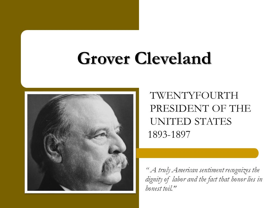 Grover Cleveland TWENTYFOURTH PRESIDENT OF THE UNITED STATES 1893-1897 A truly American sentiment recognizes the dignity of labor and the fact that honor lies in honest toil.