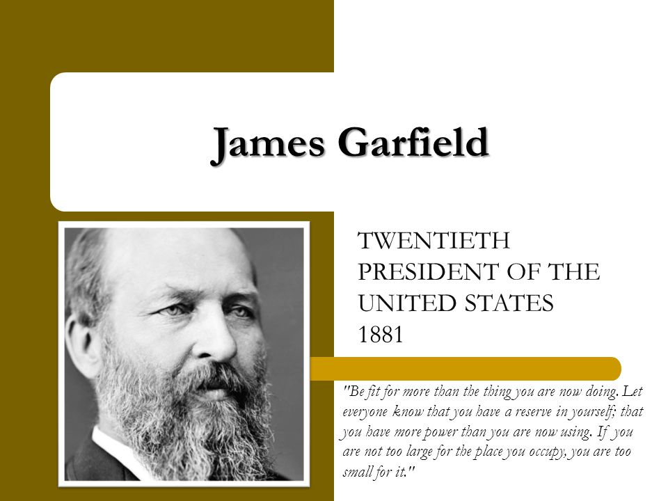 James Garfield TWENTIETH PRESIDENT OF THE UNITED STATES 1881 Be fit for more than the thing you are now doing.