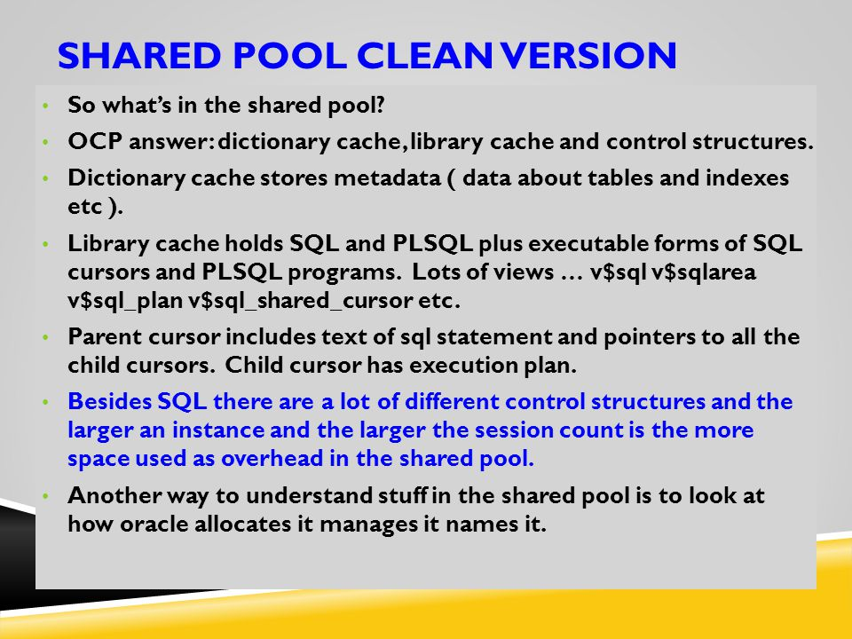SHARED POOL CLEAN VERSION So what's in the shared pool? OCP answer: dictionary cache, library cache and control structures. Dictionary cache stores me