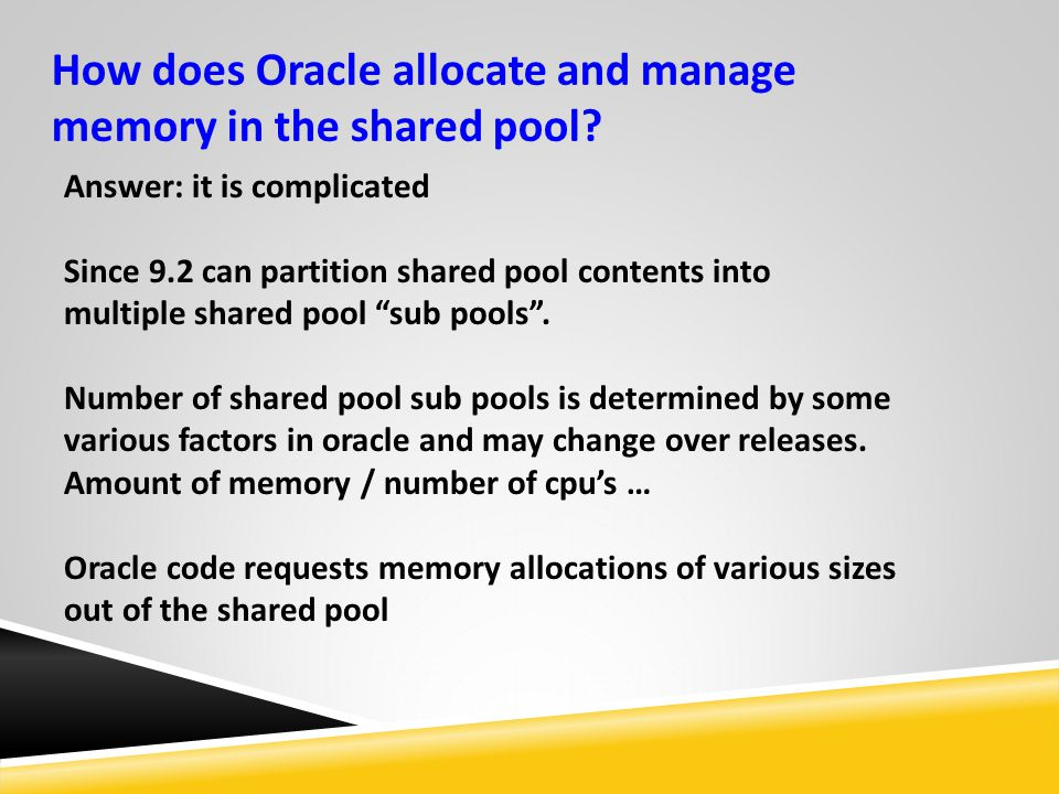 How does Oracle allocate and manage memory in the shared pool? Answer: it is complicated Since 9.2 can partition shared pool contents into multiple sh